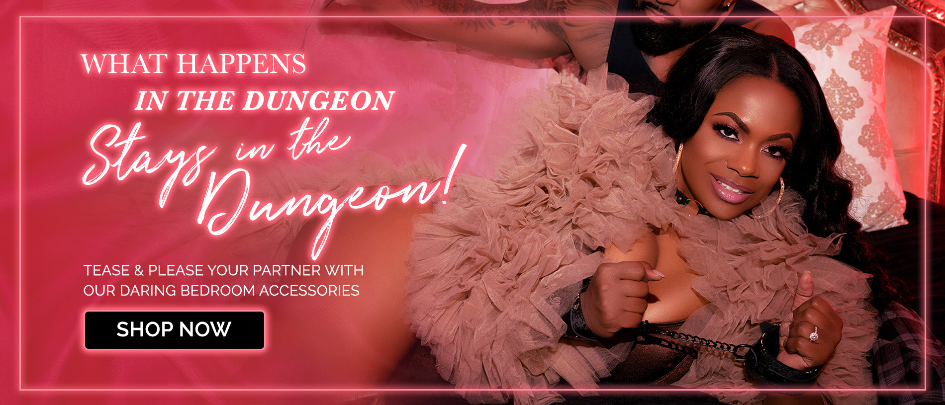 What Happens in the Dungeon stays in the Dungeon! Shop Now to tease and please your partner